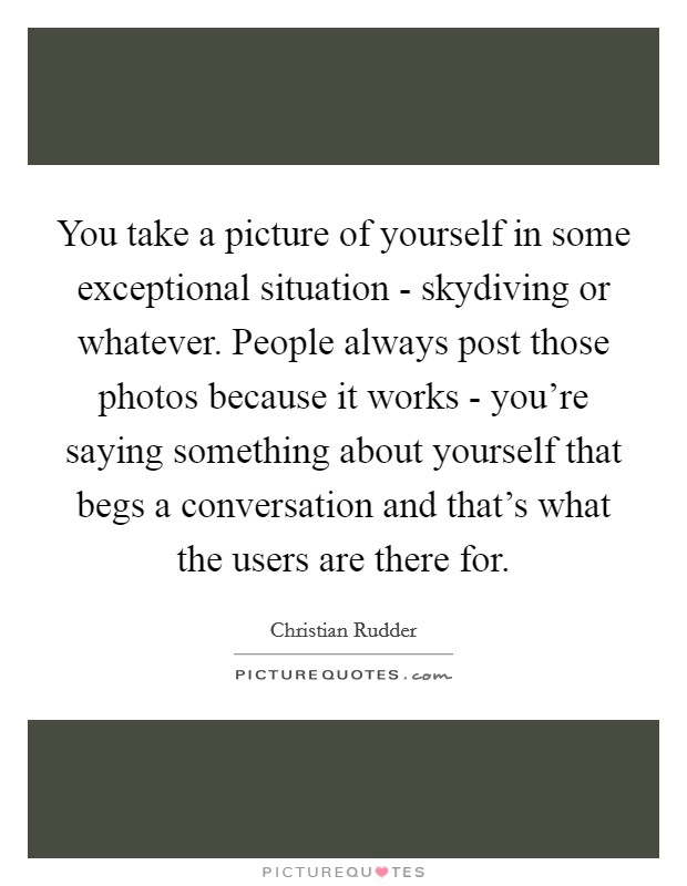 You take a picture of yourself in some exceptional situation - skydiving or whatever. People always post those photos because it works - you're saying something about yourself that begs a conversation and that's what the users are there for Picture Quote #1