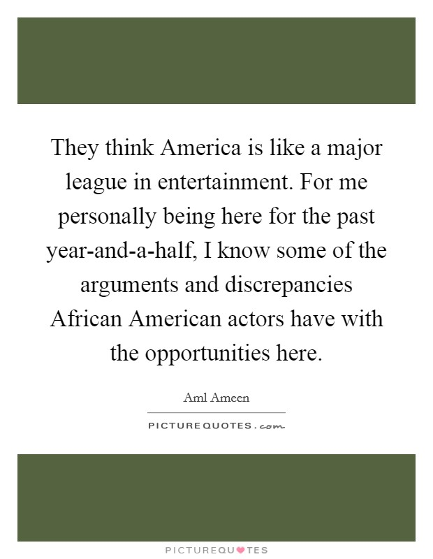 They think America is like a major league in entertainment. For me personally being here for the past year-and-a-half, I know some of the arguments and discrepancies African American actors have with the opportunities here Picture Quote #1