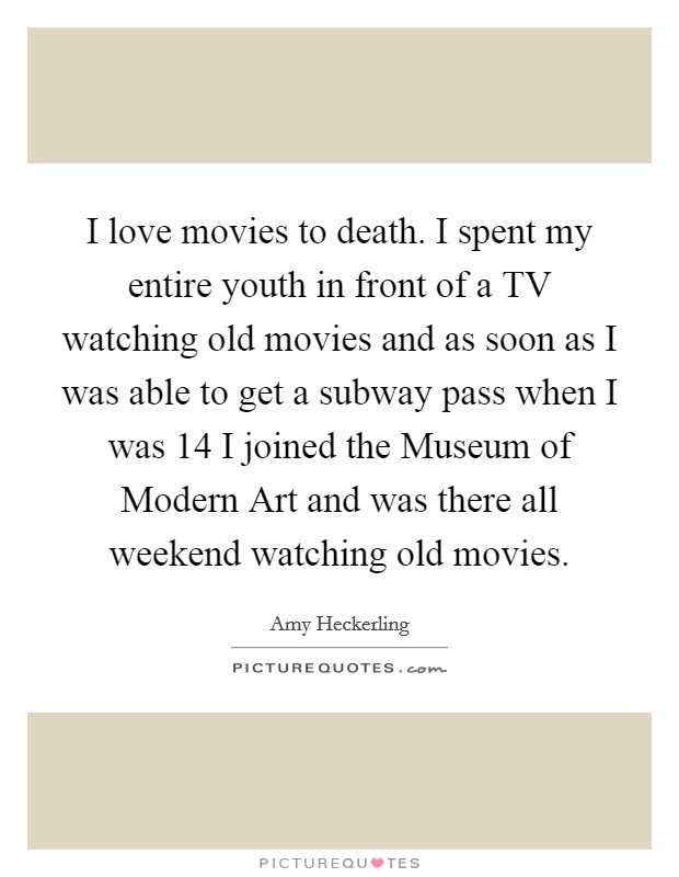 I love movies to death. I spent my entire youth in front of a TV watching old movies and as soon as I was able to get a subway pass when I was 14 I joined the Museum of Modern Art and was there all weekend watching old movies Picture Quote #1