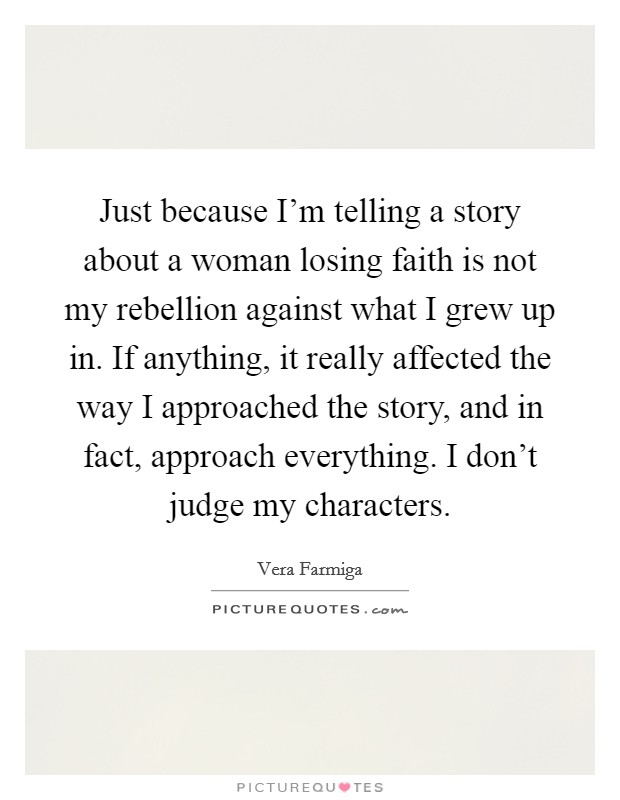 Just because I'm telling a story about a woman losing faith is not my rebellion against what I grew up in. If anything, it really affected the way I approached the story, and in fact, approach everything. I don't judge my characters Picture Quote #1