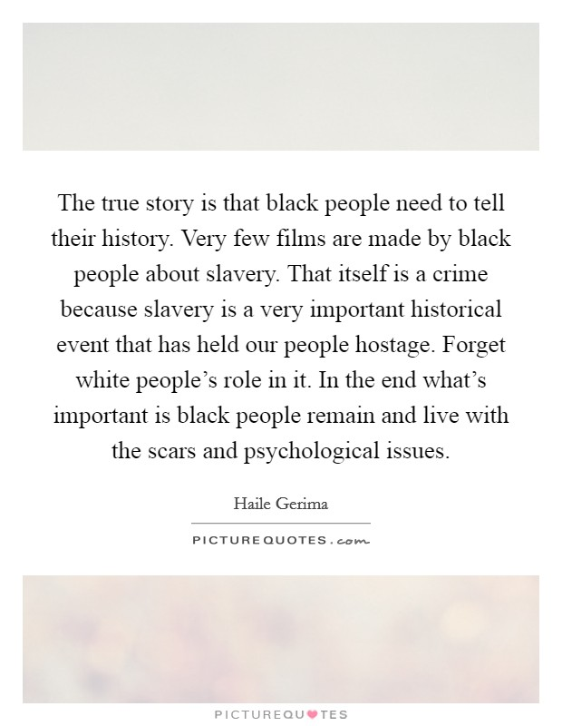 The true story is that black people need to tell their history. Very few films are made by black people about slavery. That itself is a crime because slavery is a very important historical event that has held our people hostage. Forget white people's role in it. In the end what's important is black people remain and live with the scars and psychological issues Picture Quote #1