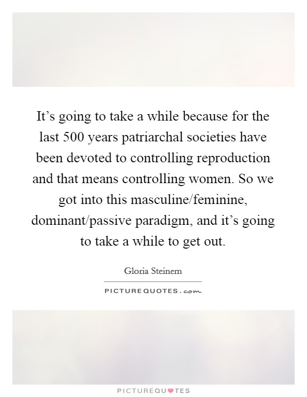 It's going to take a while because for the last 500 years patriarchal societies have been devoted to controlling reproduction and that means controlling women. So we got into this masculine/feminine, dominant/passive paradigm, and it's going to take a while to get out Picture Quote #1
