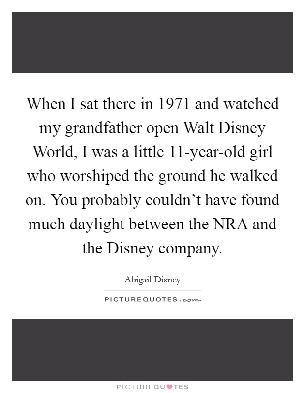 When I sat there in 1971 and watched my grandfather open Walt Disney World, I was a little 11-year-old girl who worshiped the ground he walked on. You probably couldn't have found much daylight between the NRA and the Disney company Picture Quote #1