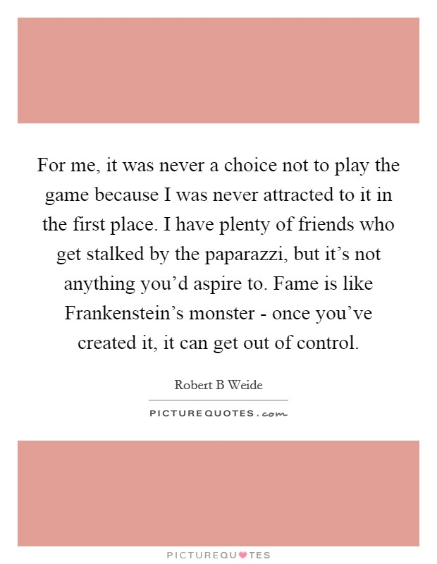 For me, it was never a choice not to play the game because I was never attracted to it in the first place. I have plenty of friends who get stalked by the paparazzi, but it's not anything you'd aspire to. Fame is like Frankenstein's monster - once you've created it, it can get out of control Picture Quote #1