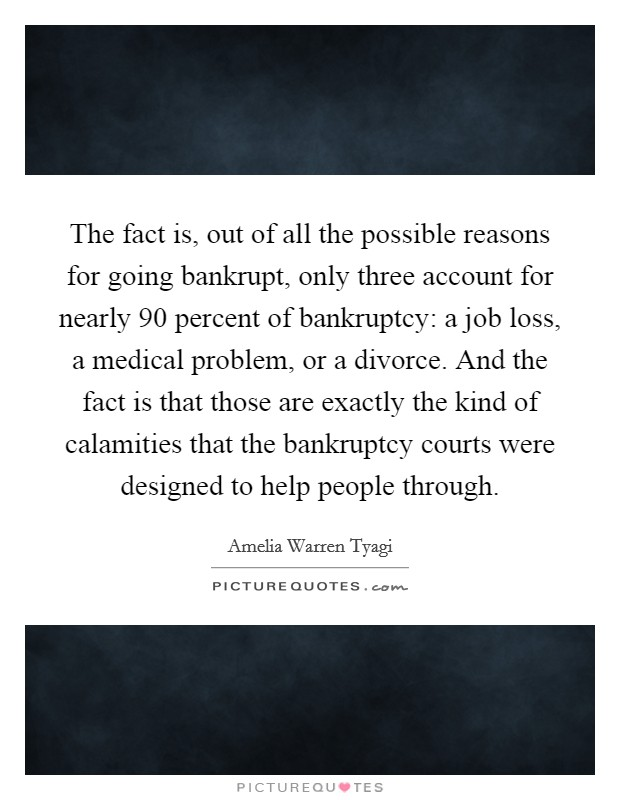 The fact is, out of all the possible reasons for going bankrupt, only three account for nearly 90 percent of bankruptcy: a job loss, a medical problem, or a divorce. And the fact is that those are exactly the kind of calamities that the bankruptcy courts were designed to help people through Picture Quote #1