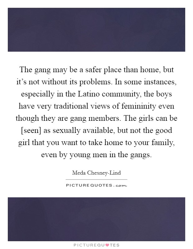 The gang may be a safer place than home, but it's not without its problems. In some instances, especially in the Latino community, the boys have very traditional views of femininity even though they are gang members. The girls can be [seen] as sexually available, but not the good girl that you want to take home to your family, even by young men in the gangs Picture Quote #1