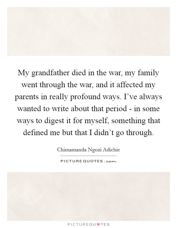 My grandfather died in the war, my family went through the war, and it affected my parents in really profound ways. I've always wanted to write about that period - in some ways to digest it for myself, something that defined me but that I didn't go through Picture Quote #1
