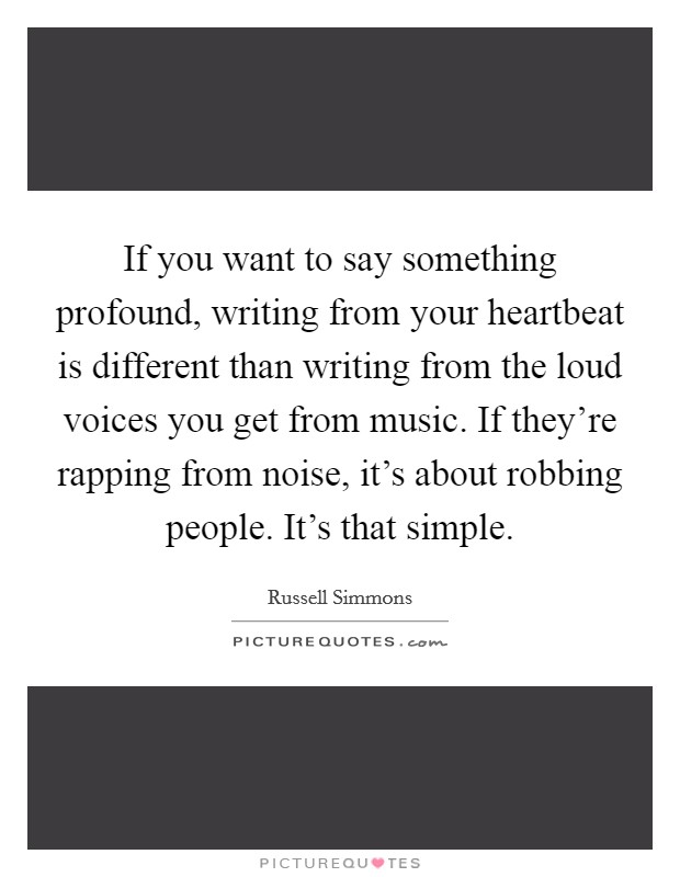 If you want to say something profound, writing from your heartbeat is different than writing from the loud voices you get from music. If they're rapping from noise, it's about robbing people. It's that simple Picture Quote #1