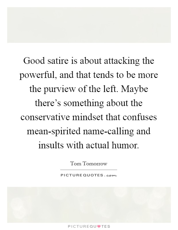 Good satire is about attacking the powerful, and that tends to be more the purview of the left. Maybe there's something about the conservative mindset that confuses mean-spirited name-calling and insults with actual humor Picture Quote #1