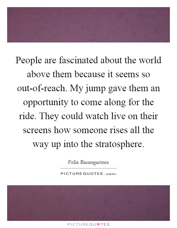 People are fascinated about the world above them because it seems so out-of-reach. My jump gave them an opportunity to come along for the ride. They could watch live on their screens how someone rises all the way up into the stratosphere Picture Quote #1
