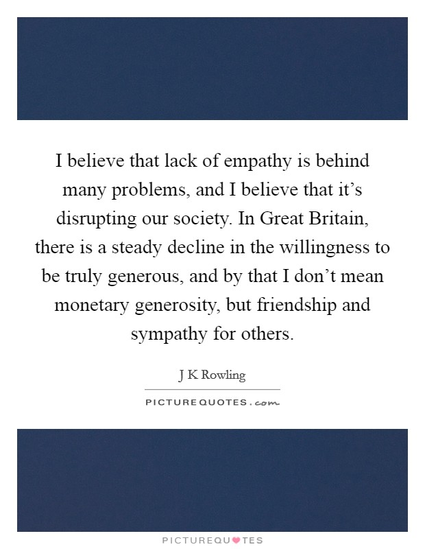 I believe that lack of empathy is behind many problems, and I believe that it's disrupting our society. In Great Britain, there is a steady decline in the willingness to be truly generous, and by that I don't mean monetary generosity, but friendship and sympathy for others Picture Quote #1