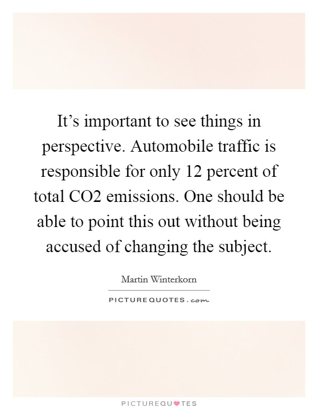 It's important to see things in perspective. Automobile traffic is responsible for only 12 percent of total CO2 emissions. One should be able to point this out without being accused of changing the subject Picture Quote #1
