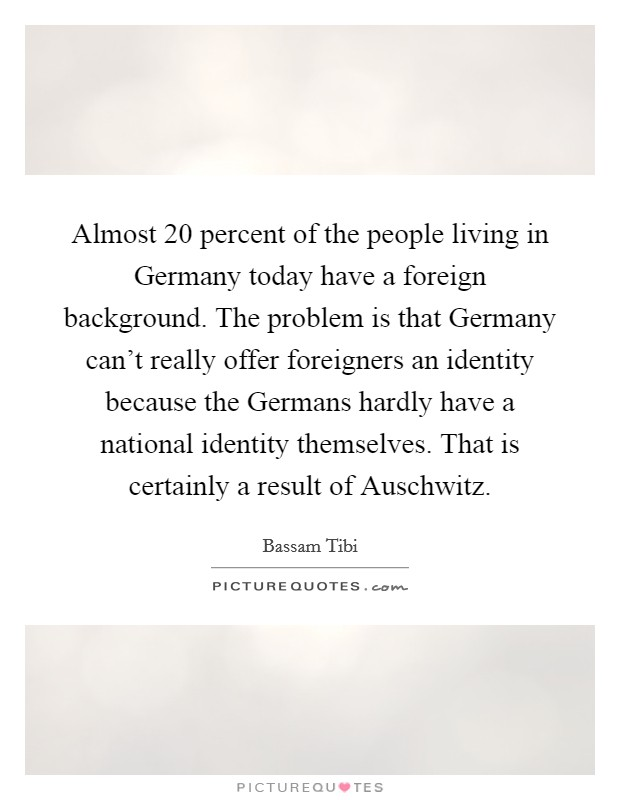 Almost 20 percent of the people living in Germany today have a foreign background. The problem is that Germany can't really offer foreigners an identity because the Germans hardly have a national identity themselves. That is certainly a result of Auschwitz Picture Quote #1