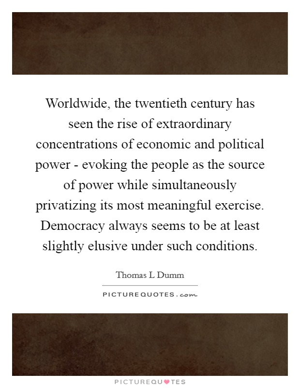 Worldwide, the twentieth century has seen the rise of extraordinary concentrations of economic and political power - evoking the people as the source of power while simultaneously privatizing its most meaningful exercise. Democracy always seems to be at least slightly elusive under such conditions Picture Quote #1