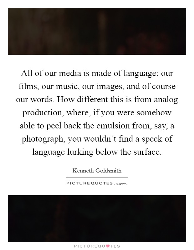 All of our media is made of language: our films, our music, our images, and of course our words. How different this is from analog production, where, if you were somehow able to peel back the emulsion from, say, a photograph, you wouldn't find a speck of language lurking below the surface Picture Quote #1