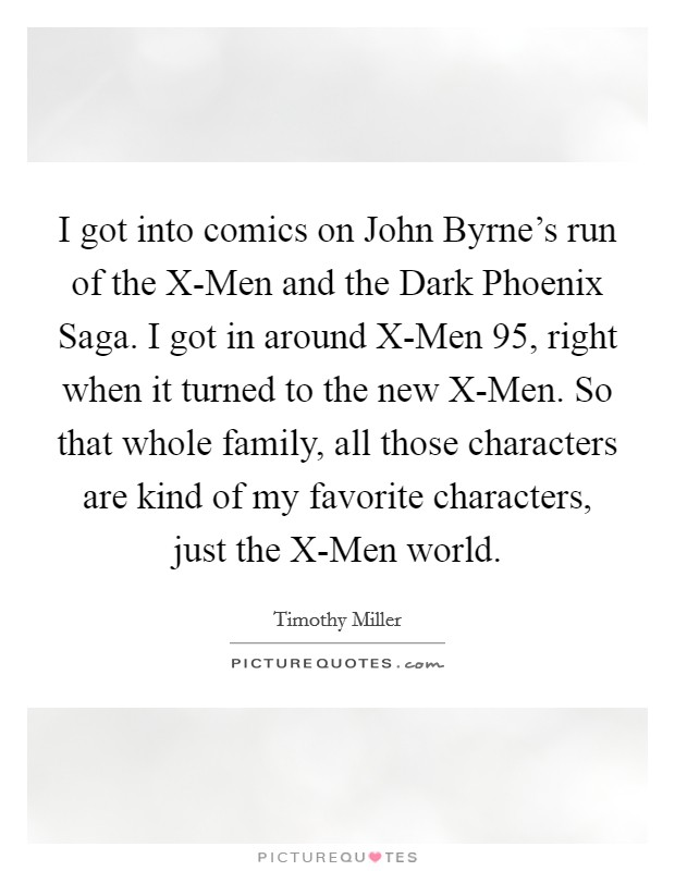 I got into comics on John Byrne's run of the X-Men and the Dark Phoenix Saga. I got in around X-Men 95, right when it turned to the new X-Men. So that whole family, all those characters are kind of my favorite characters, just the X-Men world Picture Quote #1