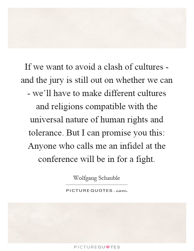 If we want to avoid a clash of cultures - and the jury is still out on whether we can - we'll have to make different cultures and religions compatible with the universal nature of human rights and tolerance. But I can promise you this: Anyone who calls me an infidel at the conference will be in for a fight Picture Quote #1