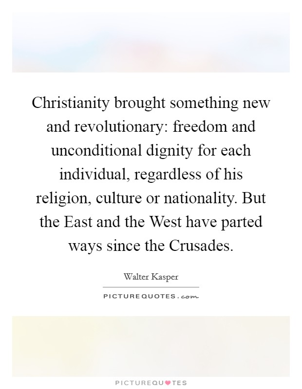 Christianity brought something new and revolutionary: freedom and unconditional dignity for each individual, regardless of his religion, culture or nationality. But the East and the West have parted ways since the Crusades Picture Quote #1