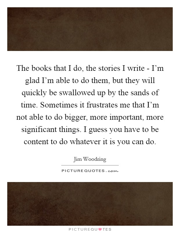 The books that I do, the stories I write - I'm glad I'm able to do them, but they will quickly be swallowed up by the sands of time. Sometimes it frustrates me that I'm not able to do bigger, more important, more significant things. I guess you have to be content to do whatever it is you can do Picture Quote #1