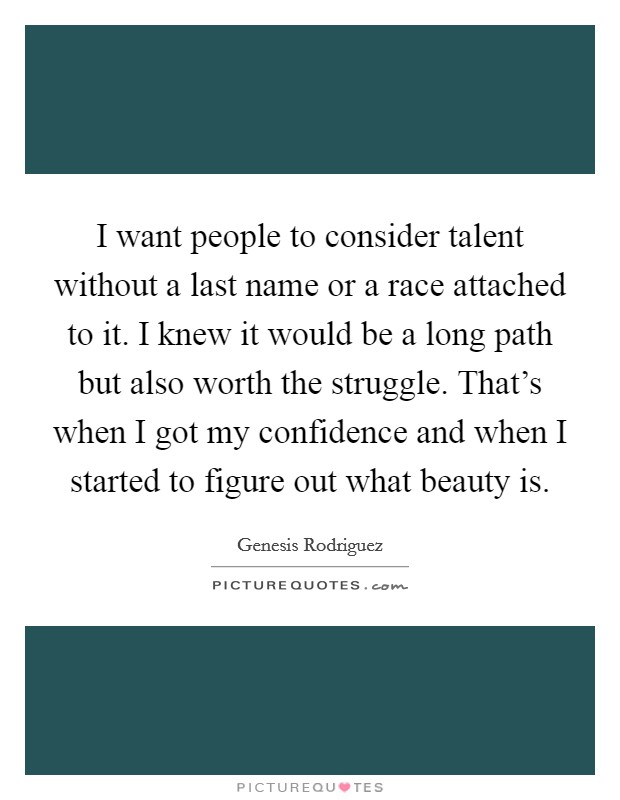I want people to consider talent without a last name or a race attached to it. I knew it would be a long path but also worth the struggle. That's when I got my confidence and when I started to figure out what beauty is Picture Quote #1