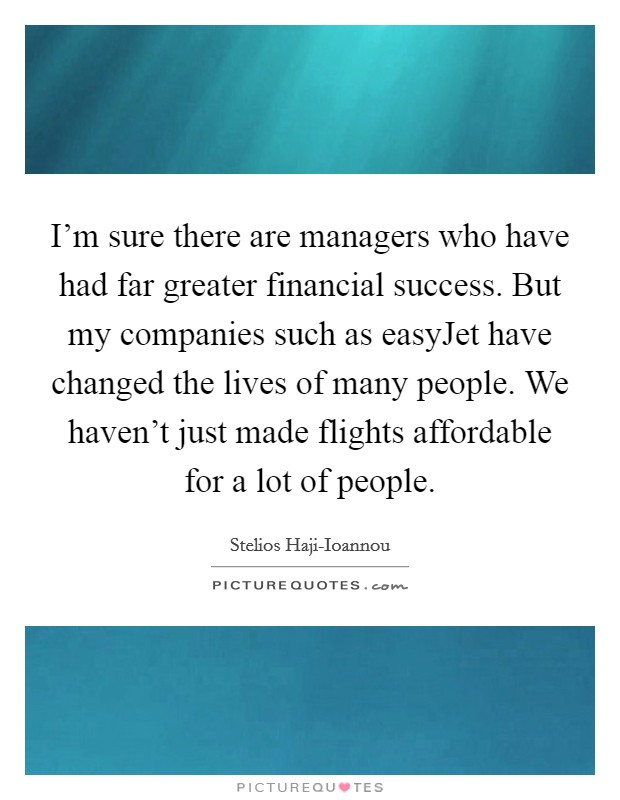 I'm sure there are managers who have had far greater financial success. But my companies such as easyJet have changed the lives of many people. We haven't just made flights affordable for a lot of people Picture Quote #1