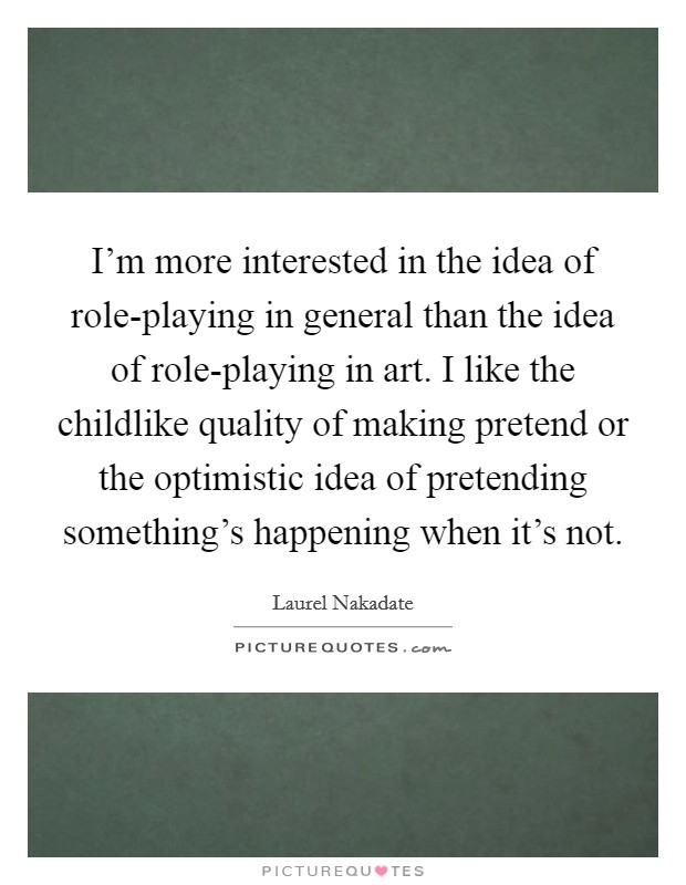 I'm more interested in the idea of role-playing in general than the idea of role-playing in art. I like the childlike quality of making pretend or the optimistic idea of pretending something's happening when it's not Picture Quote #1
