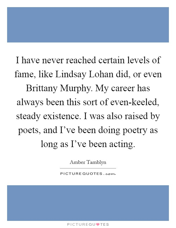 I have never reached certain levels of fame, like Lindsay Lohan did, or even Brittany Murphy. My career has always been this sort of even-keeled, steady existence. I was also raised by poets, and I've been doing poetry as long as I've been acting Picture Quote #1