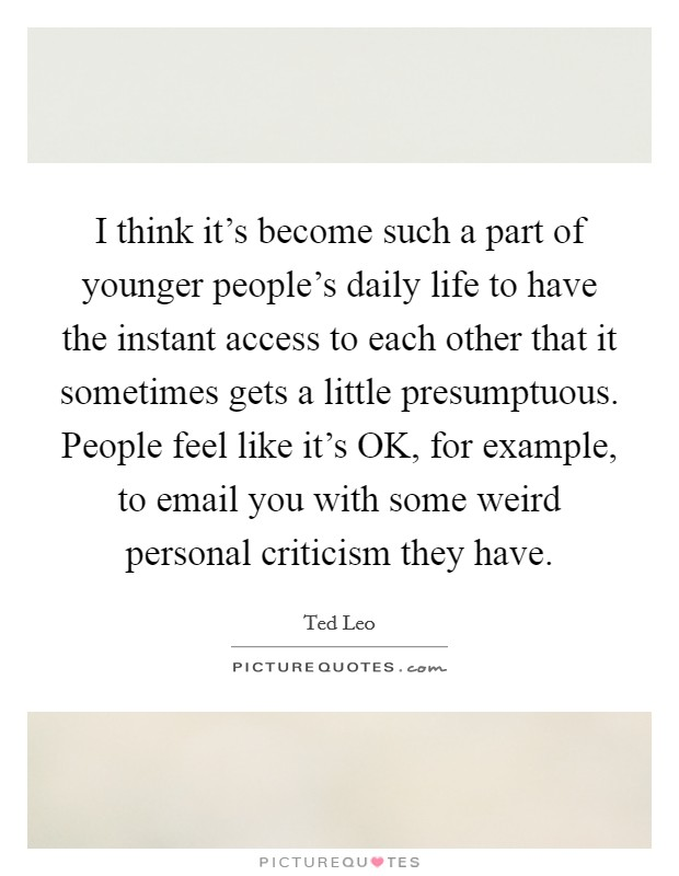 I think it's become such a part of younger people's daily life to have the instant access to each other that it sometimes gets a little presumptuous. People feel like it's OK, for example, to email you with some weird personal criticism they have Picture Quote #1