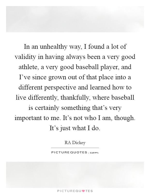 In an unhealthy way, I found a lot of validity in having always been a very good athlete, a very good baseball player, and I've since grown out of that place into a different perspective and learned how to live differently, thankfully, where baseball is certainly something that's very important to me. It's not who I am, though. It's just what I do Picture Quote #1
