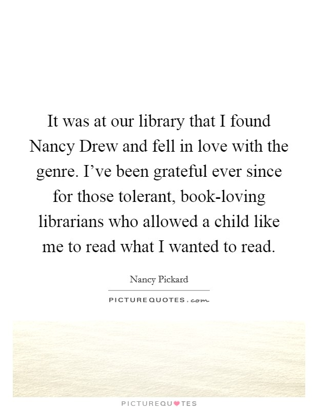 It was at our library that I found Nancy Drew and fell in love with the genre. I've been grateful ever since for those tolerant, book-loving librarians who allowed a child like me to read what I wanted to read Picture Quote #1