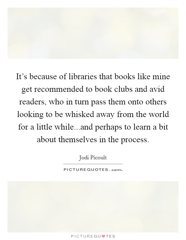 It's because of libraries that books like mine get recommended to book clubs and avid readers, who in turn pass them onto others looking to be whisked away from the world for a little while...and perhaps to learn a bit about themselves in the process Picture Quote #1