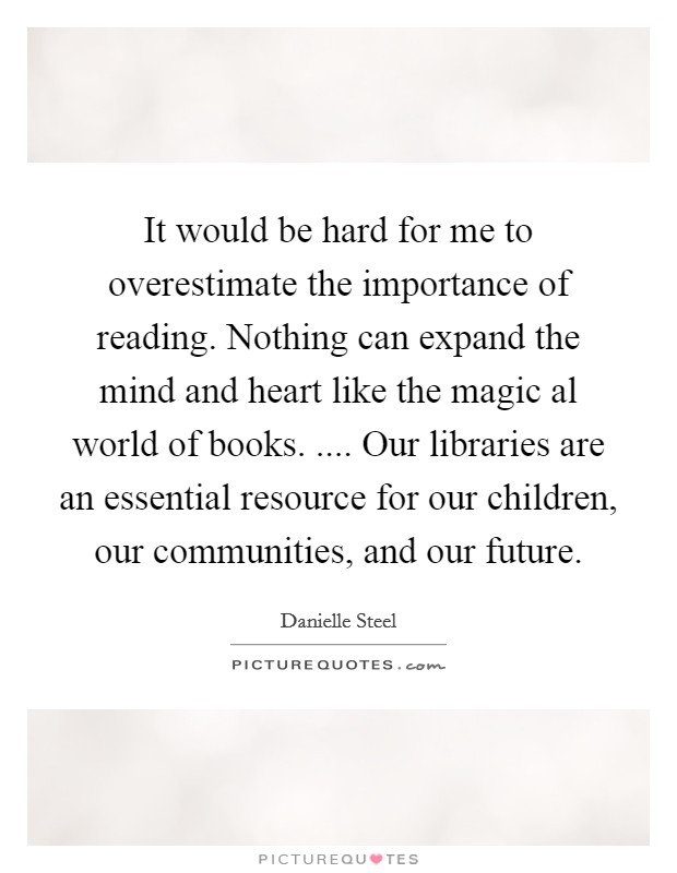 It would be hard for me to overestimate the importance of reading. Nothing can expand the mind and heart like the magic al world of books. .... Our libraries are an essential resource for our children, our communities, and our future Picture Quote #1