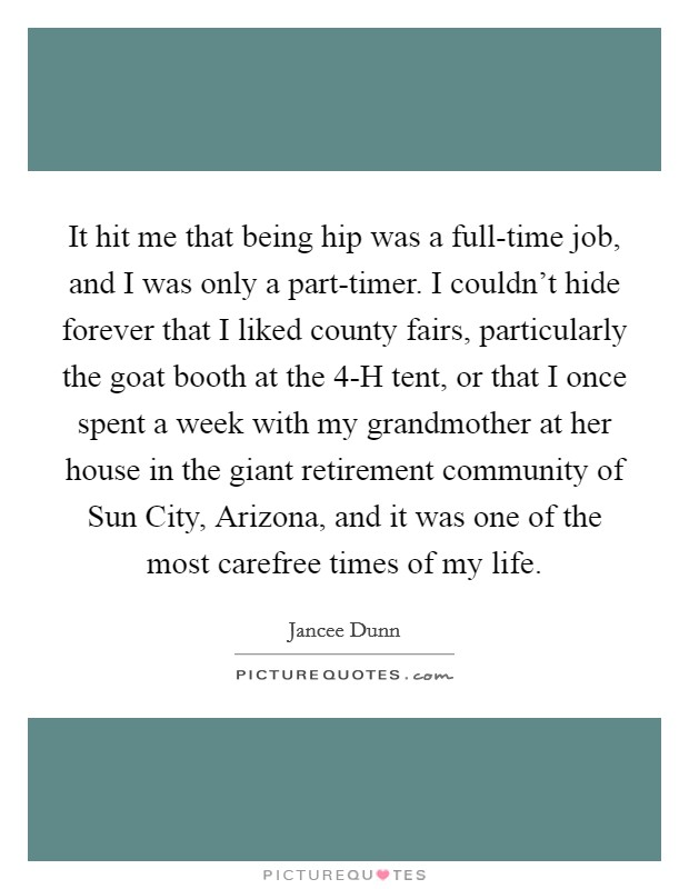 It hit me that being hip was a full-time job, and I was only a part-timer. I couldn't hide forever that I liked county fairs, particularly the goat booth at the 4-H tent, or that I once spent a week with my grandmother at her house in the giant retirement community of Sun City, Arizona, and it was one of the most carefree times of my life Picture Quote #1