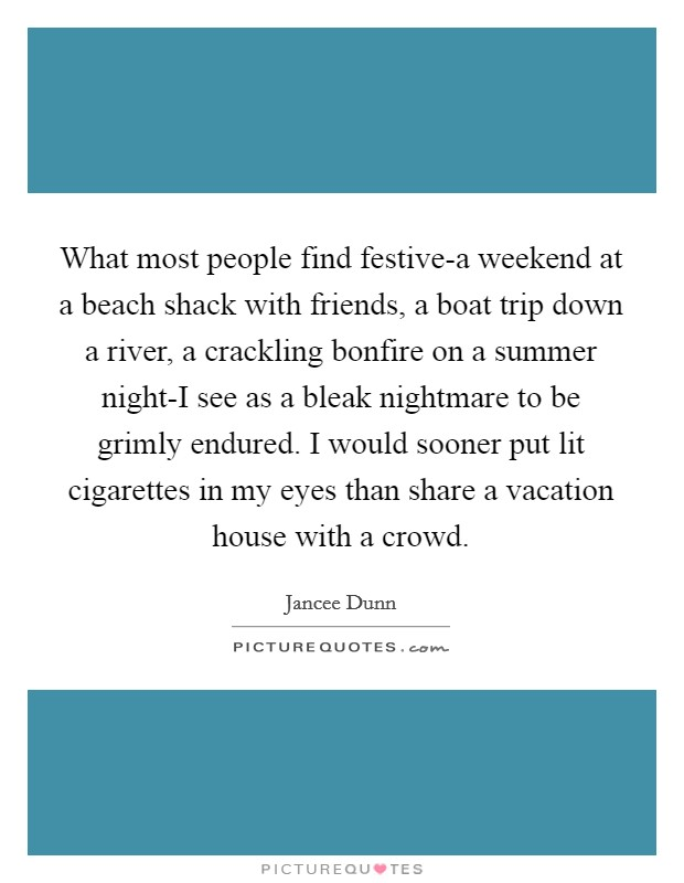 What most people find festive-a weekend at a beach shack with friends, a boat trip down a river, a crackling bonfire on a summer night-I see as a bleak nightmare to be grimly endured. I would sooner put lit cigarettes in my eyes than share a vacation house with a crowd Picture Quote #1