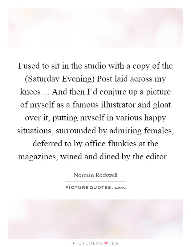 I used to sit in the studio with a copy of the (Saturday Evening) Post laid across my knees ... And then I'd conjure up a picture of myself as a famous illustrator and gloat over it, putting myself in various happy situations, surrounded by admiring females, deferred to by office flunkies at the magazines, wined and dined by the editor Picture Quote #1