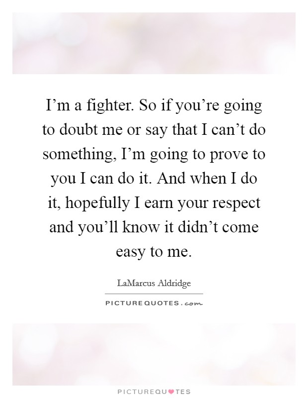 I'm a fighter. So if you're going to doubt me or say that I can't do something, I'm going to prove to you I can do it. And when I do it, hopefully I earn your respect and you'll know it didn't come easy to me Picture Quote #1