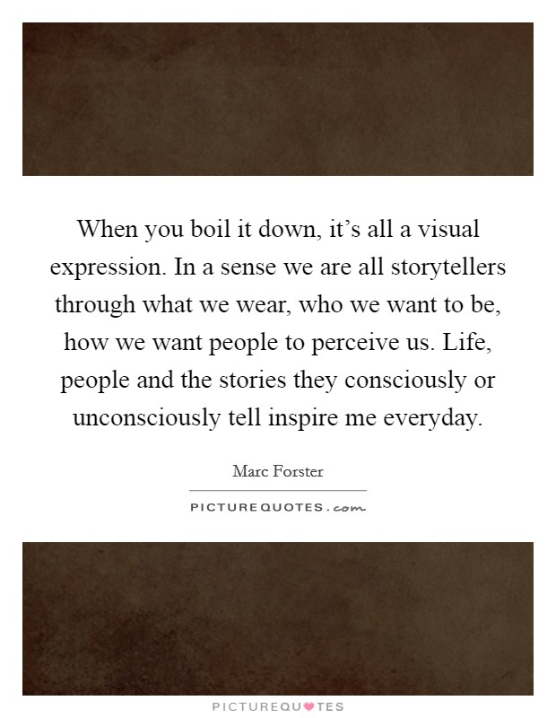 When you boil it down, it's all a visual expression. In a sense we are all storytellers through what we wear, who we want to be, how we want people to perceive us. Life, people and the stories they consciously or unconsciously tell inspire me everyday Picture Quote #1