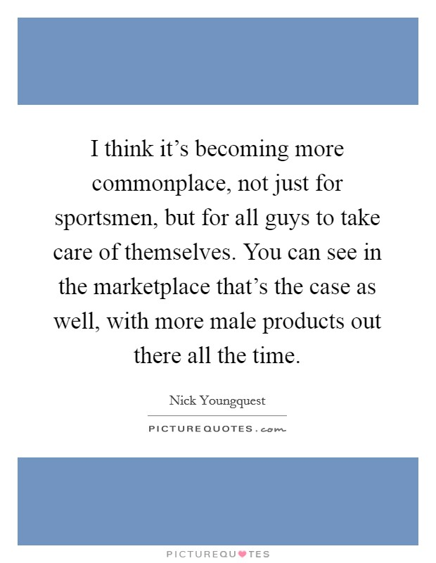 I think it's becoming more commonplace, not just for sportsmen, but for all guys to take care of themselves. You can see in the marketplace that's the case as well, with more male products out there all the time Picture Quote #1
