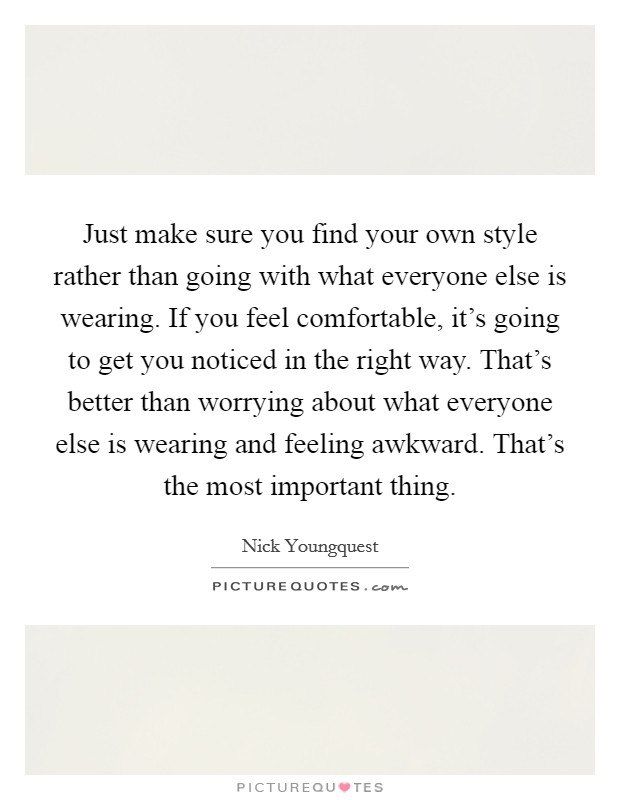 Just make sure you find your own style rather than going with what everyone else is wearing. If you feel comfortable, it's going to get you noticed in the right way. That's better than worrying about what everyone else is wearing and feeling awkward. That's the most important thing Picture Quote #1