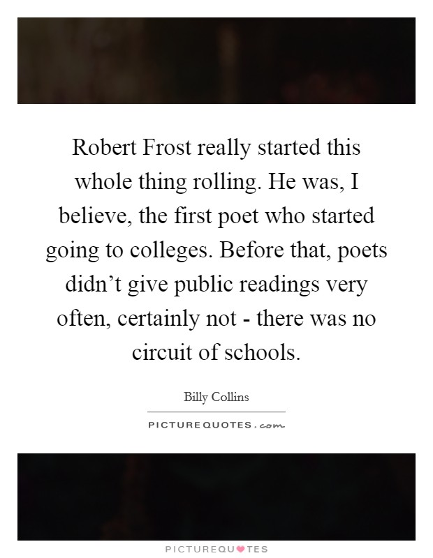 Robert Frost really started this whole thing rolling. He was, I believe, the first poet who started going to colleges. Before that, poets didn't give public readings very often, certainly not - there was no circuit of schools Picture Quote #1