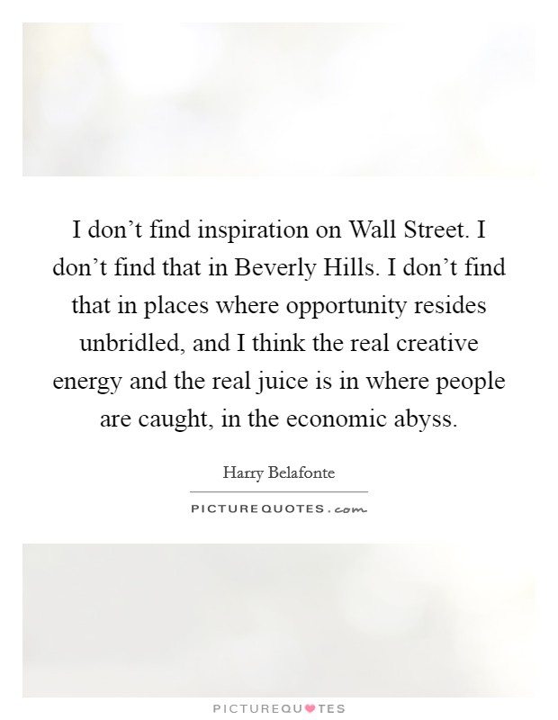 I don't find inspiration on Wall Street. I don't find that in Beverly Hills. I don't find that in places where opportunity resides unbridled, and I think the real creative energy and the real juice is in where people are caught, in the economic abyss Picture Quote #1