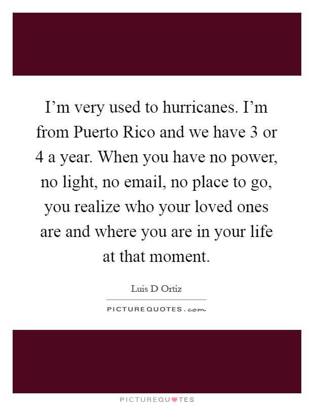 I'm very used to hurricanes. I'm from Puerto Rico and we have 3 or 4 a year. When you have no power, no light, no email, no place to go, you realize who your loved ones are and where you are in your life at that moment Picture Quote #1