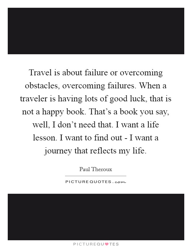 Travel is about failure or overcoming obstacles, overcoming failures. When a traveler is having lots of good luck, that is not a happy book. That's a book you say, well, I don't need that. I want a life lesson. I want to find out - I want a journey that reflects my life Picture Quote #1