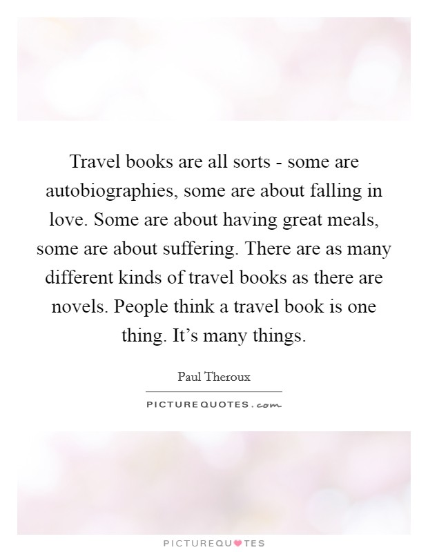 Travel books are all sorts - some are autobiographies, some are about falling in love. Some are about having great meals, some are about suffering. There are as many different kinds of travel books as there are novels. People think a travel book is one thing. It's many things Picture Quote #1