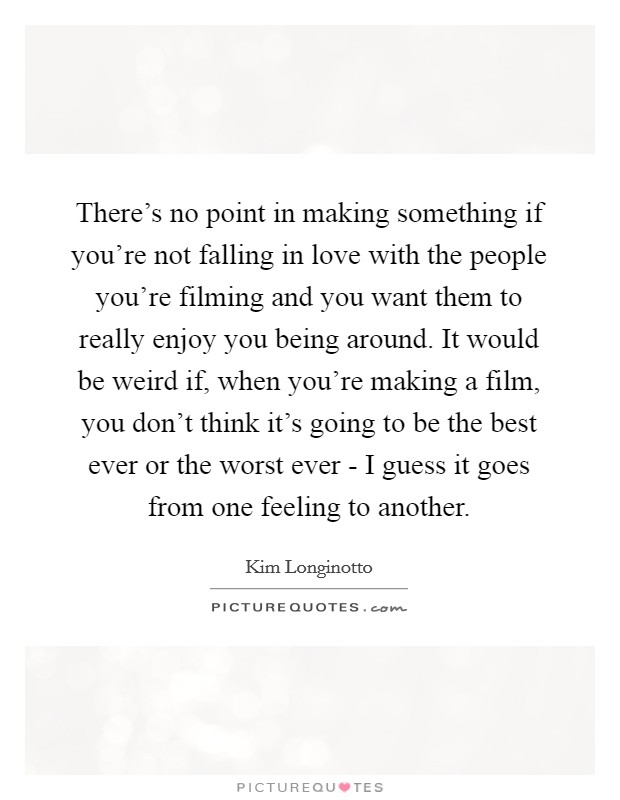 There's no point in making something if you're not falling in love with the people you're filming and you want them to really enjoy you being around. It would be weird if, when you're making a film, you don't think it's going to be the best ever or the worst ever - I guess it goes from one feeling to another Picture Quote #1