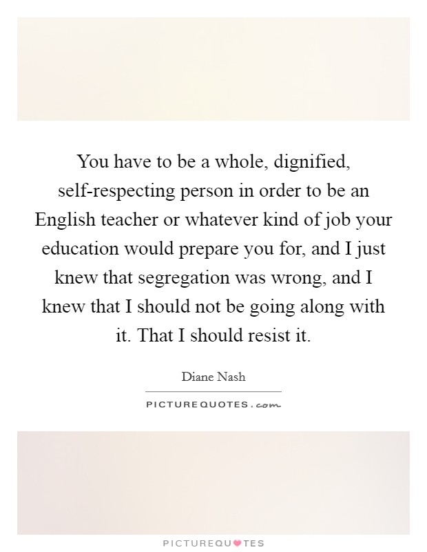 You have to be a whole, dignified, self-respecting person in order to be an English teacher or whatever kind of job your education would prepare you for, and I just knew that segregation was wrong, and I knew that I should not be going along with it. That I should resist it Picture Quote #1