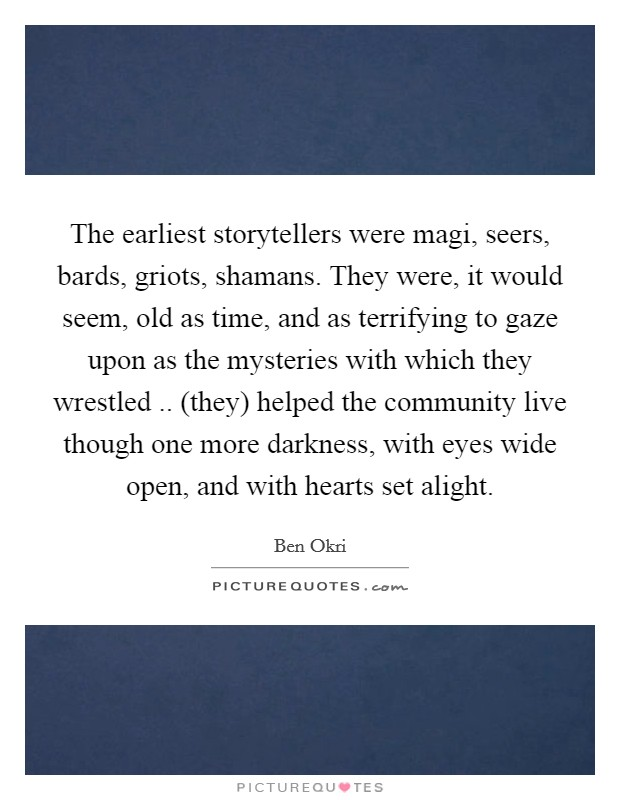The earliest storytellers were magi, seers, bards, griots, shamans. They were, it would seem, old as time, and as terrifying to gaze upon as the mysteries with which they wrestled .. (they) helped the community live though one more darkness, with eyes wide open, and with hearts set alight Picture Quote #1