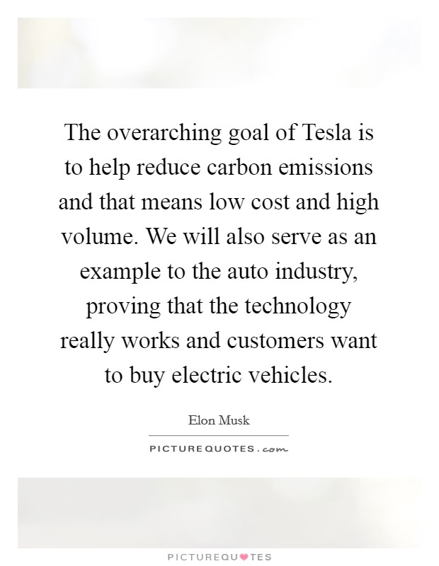The overarching goal of Tesla is to help reduce carbon emissions and that means low cost and high volume. We will also serve as an example to the auto industry, proving that the technology really works and customers want to buy electric vehicles Picture Quote #1