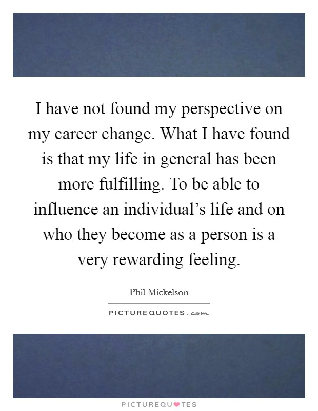 I have not found my perspective on my career change. What I have found is that my life in general has been more fulfilling. To be able to influence an individual's life and on who they become as a person is a very rewarding feeling Picture Quote #1