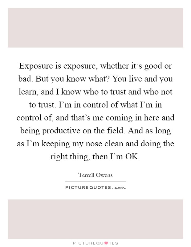 Exposure is exposure, whether it's good or bad. But you know what? You live and you learn, and I know who to trust and who not to trust. I'm in control of what I'm in control of, and that's me coming in here and being productive on the field. And as long as I'm keeping my nose clean and doing the right thing, then I'm OK Picture Quote #1